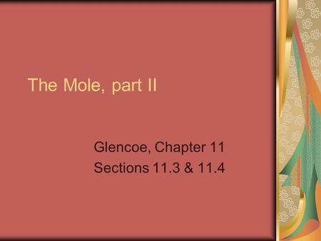 The Mole, part II Glencoe, Chapter 11 Sections 11.3 & 11.4.