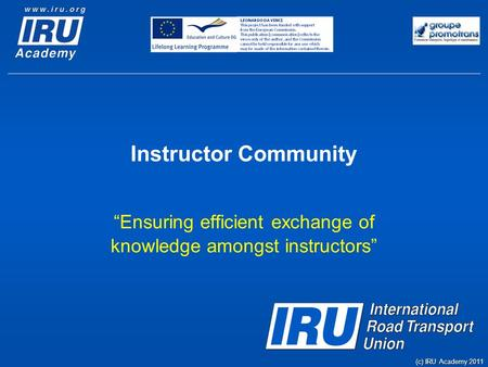 "Instructor Community ""Ensuring efficient exchange of knowledge amongst instructors"" (c) IRU Academy 2011."