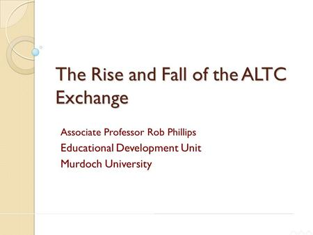 THE CARRICK INSTITUTE FOR LEARNING AND TEACHING IN HIGHER EDUCATION LTD The Rise and Fall of the ALTC Exchange Associate Professor Rob Phillips Educational.