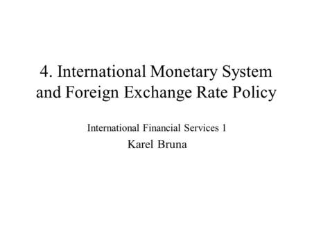 4. International Monetary System and Foreign Exchange Rate Policy International Financial Services 1 Karel Bruna.