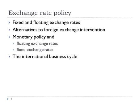 Exchange rate policy 1  Fixed and floating exchange rates  Alternatives to foreign exchange intervention  Monetary policy and  floating exchange rates.