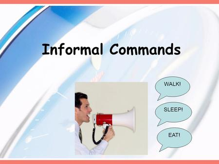 Informal Commands WALK! EAT! SLEEP!. In Spanish… When you tell somebody to do something you are giving them a command. It can be either positive (Do it!)