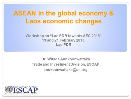 "ASEAN in the global economy & Laos economic changes Workshop on ""Lao PDR towards AEC 2015"" 19 and 21 February 2013, Lao PDR Dr. Witada Aunkoonwattaka Trade."