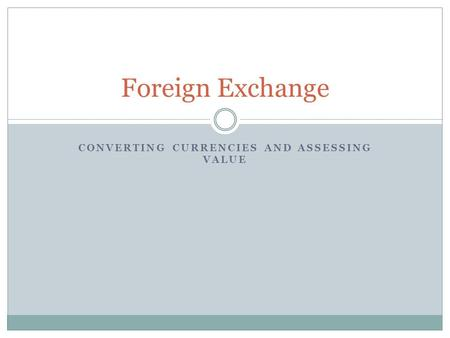 CONVERTING CURRENCIES AND ASSESSING VALUE Foreign Exchange.