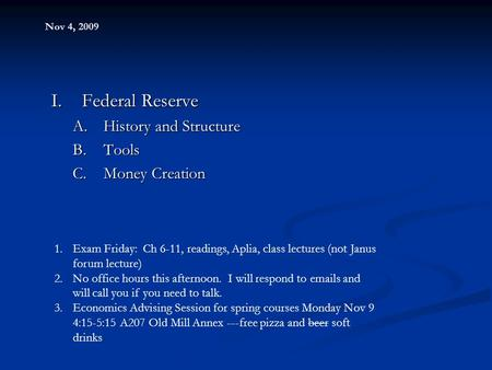 Nov 4, 2009 I.Federal Reserve A.History and Structure B.Tools C.Money Creation 1.Exam Friday: Ch 6-11, readings, Aplia, class lectures (not Janus forum.