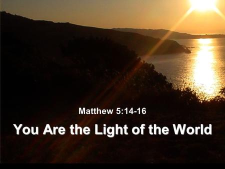 Matthew 5:14-16 You Are the Light of the World. The Light of the World Light illumines - dispels darkness (Gen. 1:14-18) Light gives guidance (Gen. 1:14-18)