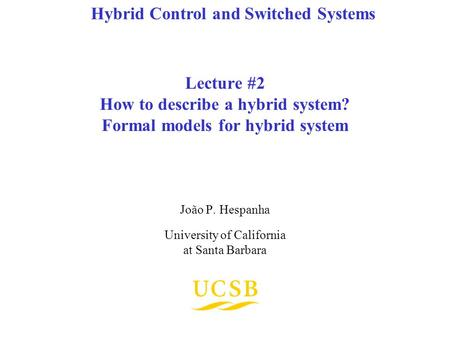 Lecture #2 How to describe a hybrid system? Formal models for hybrid system João P. Hespanha University of California at Santa Barbara Hybrid Control and.