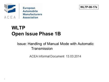1 WLTP Open Issue Phase 1B Issue: Handling of Manual Mode with Automatic Transmission. ACEA Informal Document 13.03.2014 WLTP-06-17e.