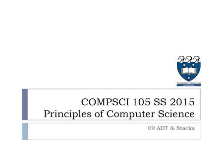 COMPSCI 105 SS 2015 Principles of Computer Science 09 ADT & Stacks.