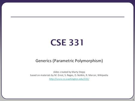 1 CSE 331 Generics (Parametric Polymorphism) slides created by Marty Stepp based on materials by M. Ernst, S. Reges, D. Notkin, R. Mercer, Wikipedia