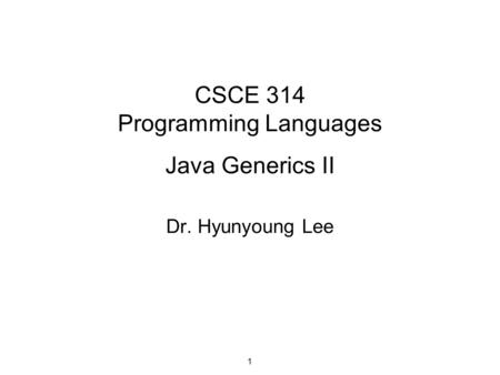 CSCE 314 Programming Languages Java Generics II Dr. Hyunyoung Lee 1.