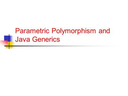 Parametric Polymorphism and Java Generics. Announcements One day extension on HW5 Because of an error in my HW5 config HW6 out, due November 10 Grades.