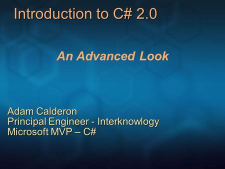 Introduction to C# 2.0 An Advanced Look Adam Calderon Principal Engineer - Interknowlogy Microsoft MVP – C#