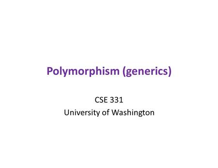 Polymorphism (generics) CSE 331 University of Washington.