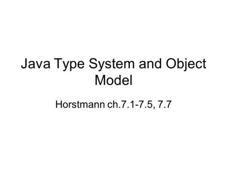 Java Type System and Object Model Horstmann ch.7.1-7.5, 7.7.