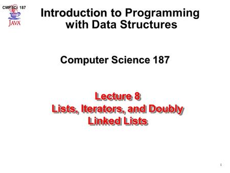 1 CMPSCI 187 Computer Science 187 Introduction to Introduction to Programming with Data Structures Lecture 8 Lists, Iterators, and Doubly Linked Lists.