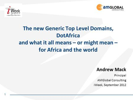 1 The new Generic Top Level Domains, DotAfrica and what it all means – or might mean – for Africa and the world Andrew Mack Principal AMGlobal Consulting.