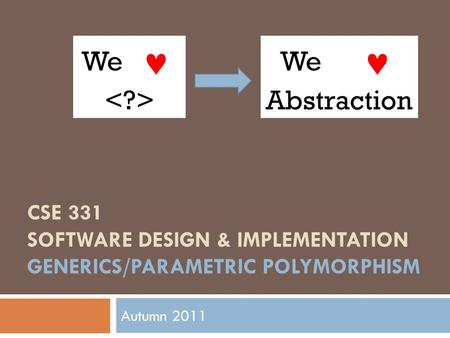 CSE 331 SOFTWARE DESIGN & IMPLEMENTATION GENERICS/PARAMETRIC POLYMORPHISM Autumn 2011 We We Abstraction.