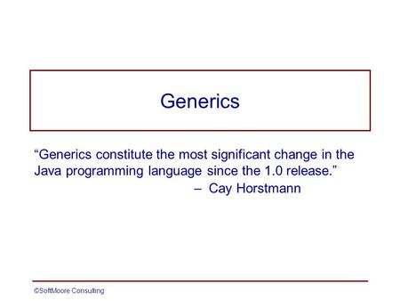"©SoftMoore ConsultingSlide 1 Generics ""Generics constitute the most significant change in the Java programming language since the 1.0 release."" – Cay Horstmann."