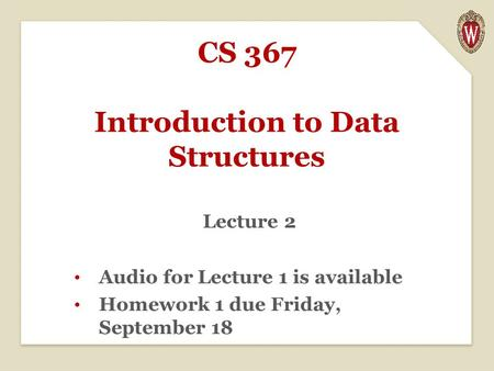 CS 367 Introduction to Data Structures Lecture 2 Audio for Lecture 1 is available Homework 1 due Friday, September 18.