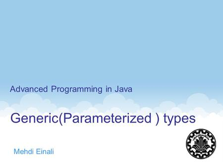 Generic(Parameterized ) types Mehdi Einali Advanced Programming in Java 1.