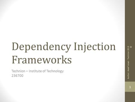 Dependency Injection Frameworks Technion – Institute of Technology 236700 1 Author: Assaf Israel - Technion 2013 ©