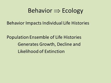 Behavior  Ecology Behavior Impacts Individual Life Histories Population Ensemble of Life Histories Generates Growth, Decline and Likelihood of Extinction.