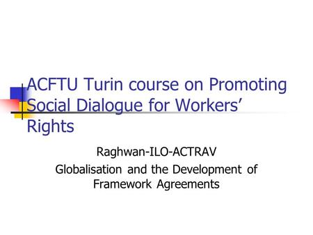 ACFTU Turin course on Promoting Social Dialogue for Workers' Rights Raghwan-ILO-ACTRAV Globalisation and the Development of Framework Agreements.