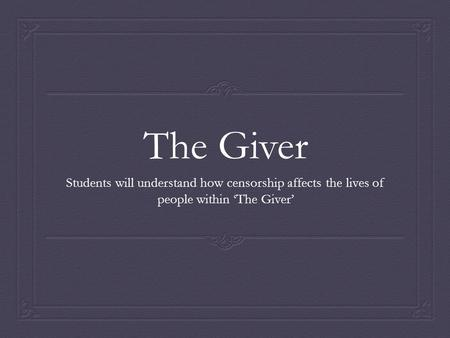 The Giver Students will understand how censorship affects the lives of people within 'The Giver'