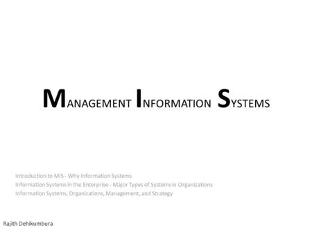 M ANAGEMENT I NFORMATION S YSTEMS Introduction to MIS - Why Information Systems Information Systems in the Enterprise - Major Types of Systems in Organizations.