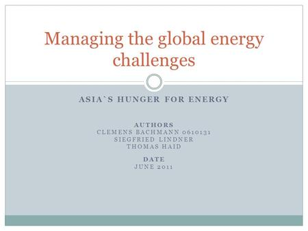 ASIA`S HUNGER FOR ENERGY AUTHORS CLEMENS BACHMANN 0610131 SIEGFRIED LINDNER THOMAS HAID DATE JUNE 2011 Managing the global energy challenges.
