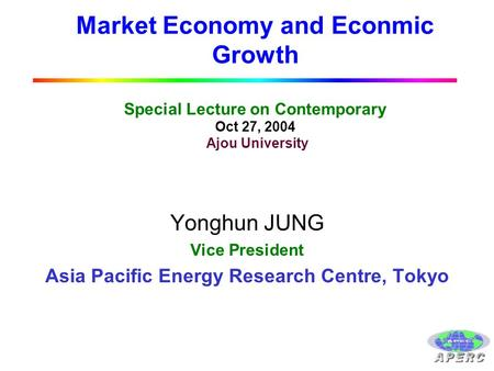 Market Economy and Econmic Growth Special Lecture on Contemporary Oct 27, 2004 Ajou University Yonghun JUNG Vice President Asia Pacific Energy Research.