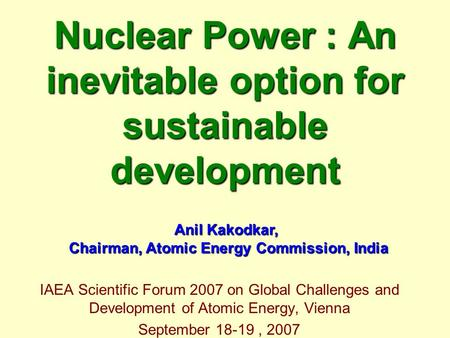 Nuclear Power : An inevitable option for sustainable development IAEA Scientific Forum 2007 on Global Challenges and Development of Atomic Energy, Vienna.