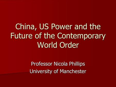 China, US Power and the Future of the Contemporary World Order Professor Nicola Phillips University of Manchester.