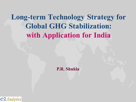 Long-term Technology Strategy for Global GHG Stabilization: with Application for India P.R. Shukla.