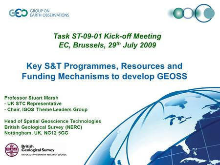 Key S&T Programmes, Resources and Funding Mechanisms to develop GEOSS Professor Stuart Marsh - UK STC Representative - Chair, IGOS Theme Leaders Group.