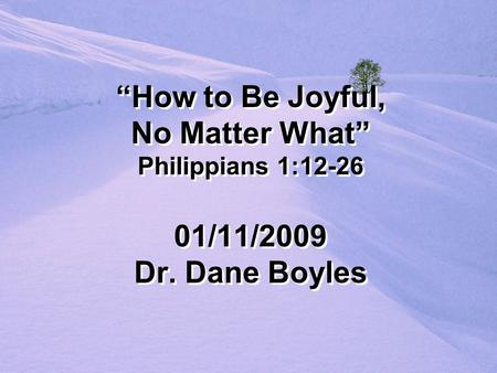 """How to Be Joyful, No Matter What"" Philippians 1:12-26 01/11/2009 Dr. Dane Boyles."