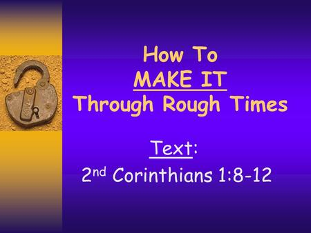 How To MAKE IT Through Rough Times Text: 2 nd Corinthians 1:8-12.