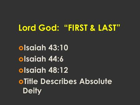 "Lord God: ""FIRST & LAST""  Isaiah 43:10  Isaiah 44:6  Isaiah 48:12  Title Describes Absolute Deity."