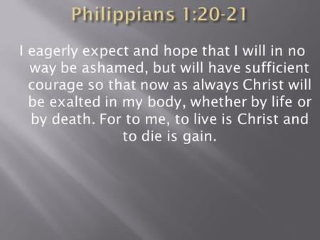 I eagerly expect and hope that I will in no way be ashamed, but will have sufficient courage so that now as always Christ will be exalted in my body, whether.