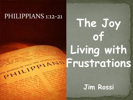 PHILIPPIANS 1:12-21 The Joy of Living with Frustrations Jim Rossi.