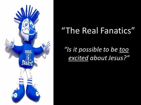 """The Real Fanatics"" ""Is it possible to be too excited about Jesus?"""