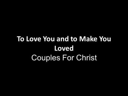 To Love You and to Make You Loved Couples For Christ.