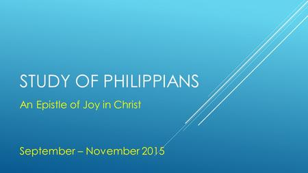 STUDY OF PHILIPPIANS An Epistle of Joy in Christ September – November 2015.