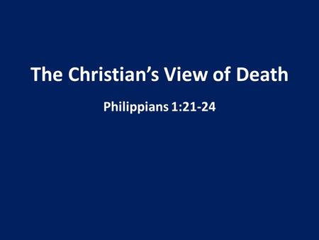 The Christian's View of Death Philippians 1:21-24.