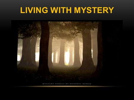 LIVING WITH MYSTERY. Ephesians 3:9 (KJV) And to make all men see what is the fellowship of the mystery, which from the beginning of the world hath been.