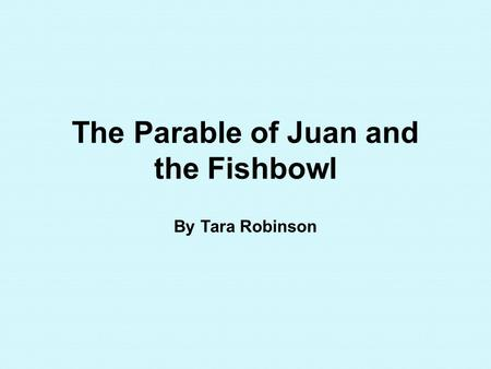 The Parable of Juan and the Fishbowl By Tara Robinson.
