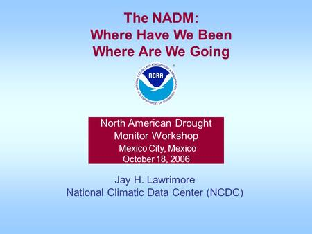 North American Drought Monitor Workshop Mexico City, Mexico October 18, 2006 Jay H. Lawrimore National Climatic Data Center (NCDC) The NADM: Where Have.