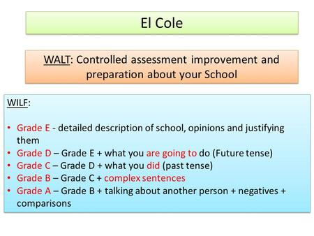 El Cole WALT: Controlled assessment improvement and preparation about your School WILF: Grade E - detailed description of school, opinions and justifying.