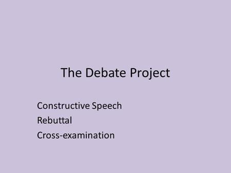 The Debate Project Constructive Speech Rebuttal Cross-examination.